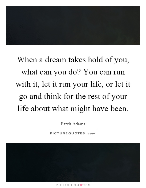 When a dream takes hold of you, what can you do? You can run with it, let it run your life, or let it go and think for the rest of your life about what might have been Picture Quote #1