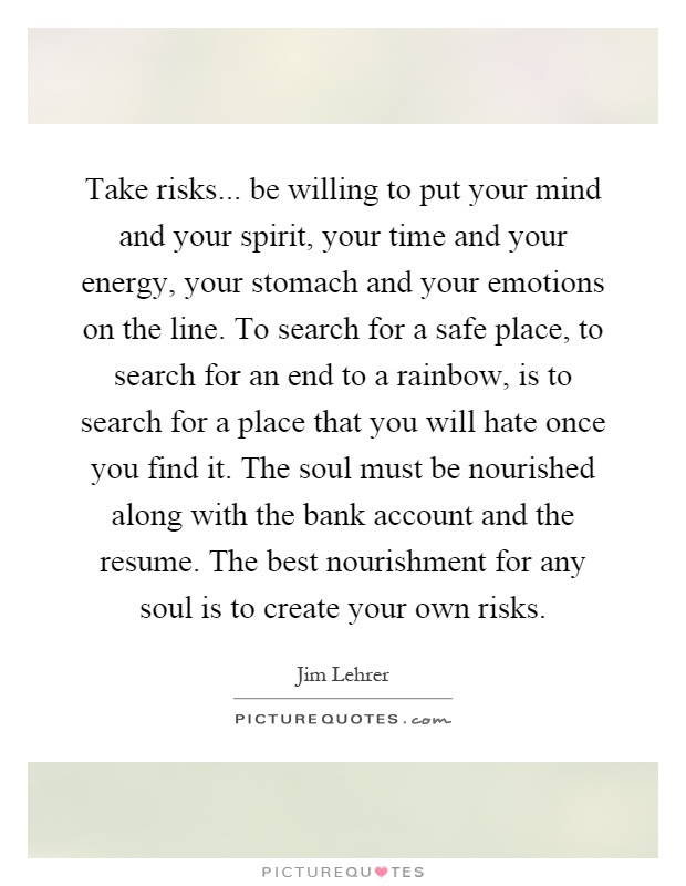 Take risks... be willing to put your mind and your spirit, your time and your energy, your stomach and your emotions on the line. To search for a safe place, to search for an end to a rainbow, is to search for a place that you will hate once you find it. The soul must be nourished along with the bank account and the resume. The best nourishment for any soul is to create your own risks Picture Quote #1