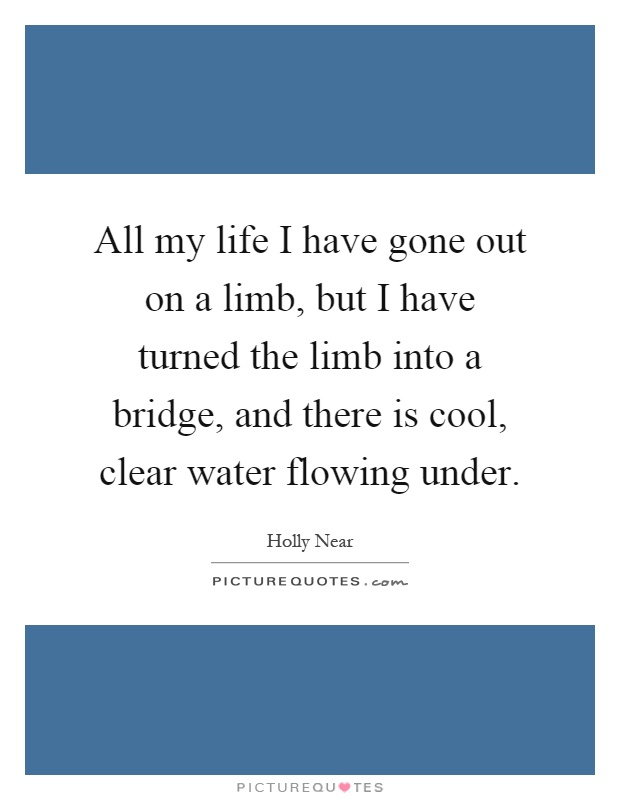 All my life I have gone out on a limb, but I have turned the limb into a bridge, and there is cool, clear water flowing under Picture Quote #1
