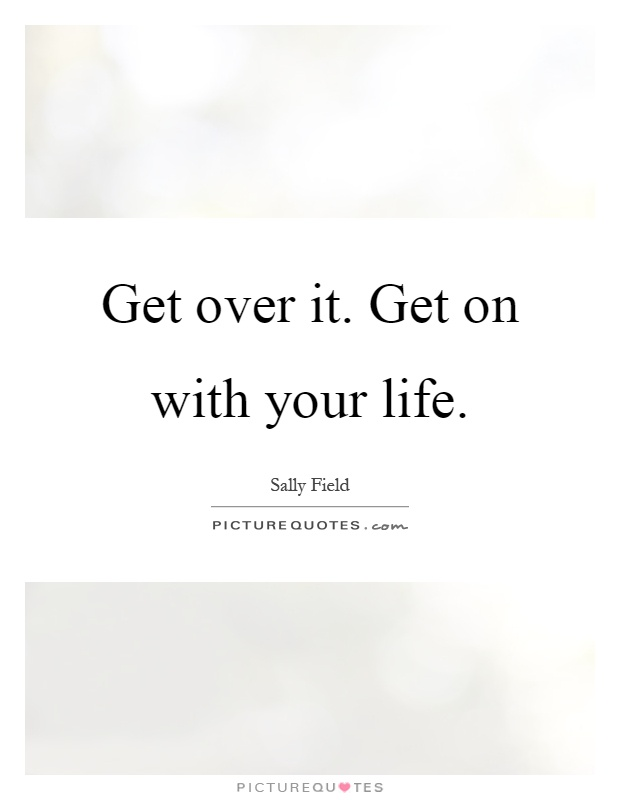 Get over it. Get on with your life Picture Quote #1