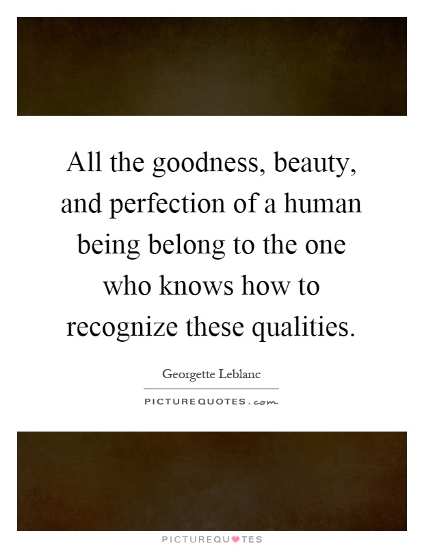 All the goodness, beauty, and perfection of a human being belong to the one who knows how to recognize these qualities Picture Quote #1