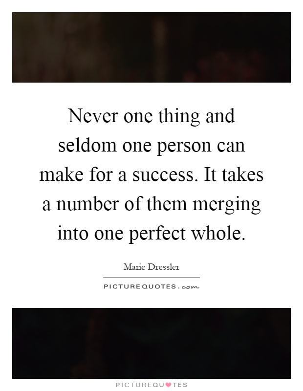 Never one thing and seldom one person can make for a success. It takes a number of them merging into one perfect whole Picture Quote #1
