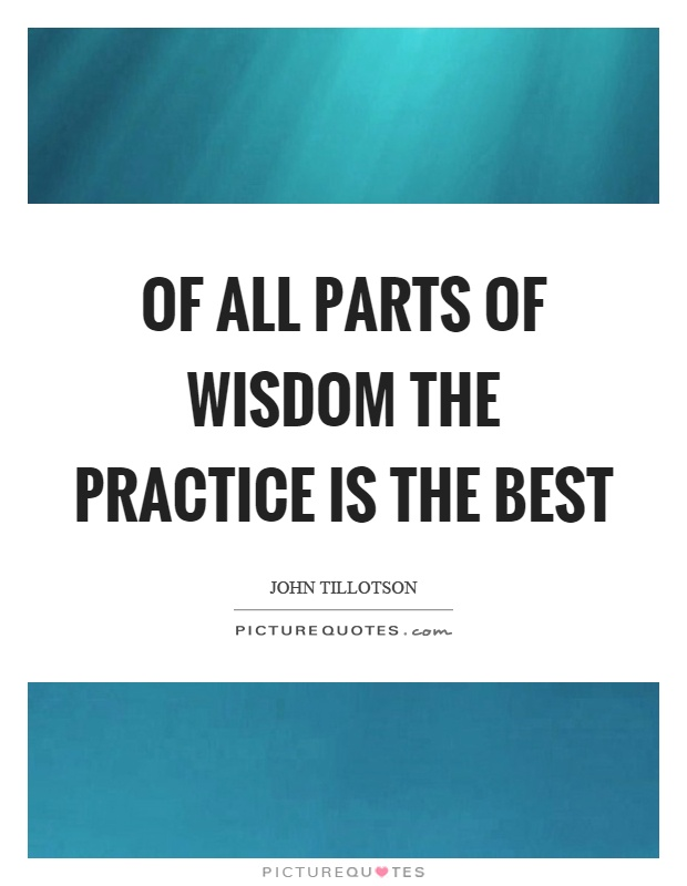 Of all parts of wisdom the practice is the best Picture Quote #1