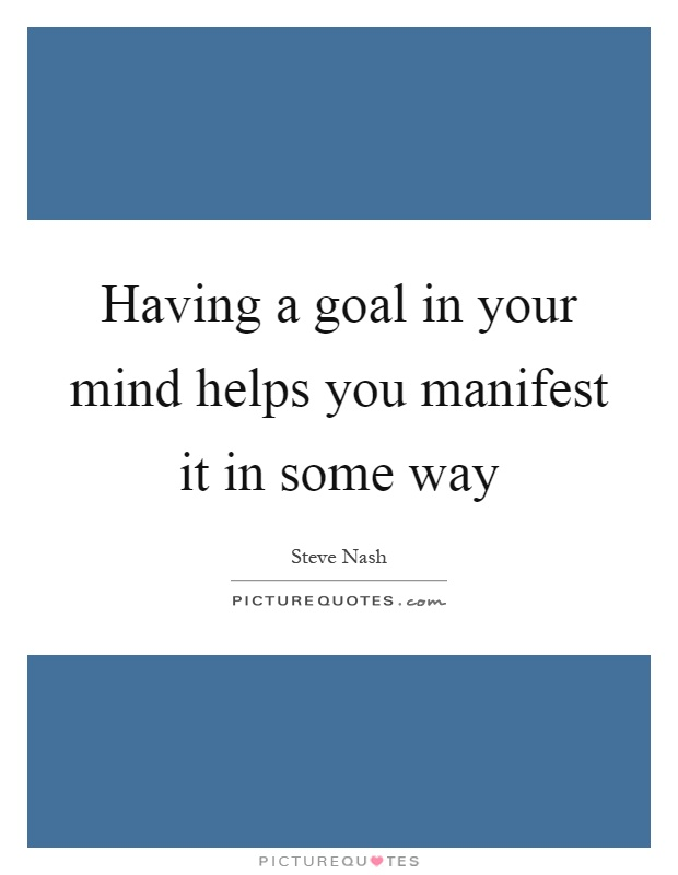 Having a goal in your mind helps you manifest it in some way Picture Quote #1