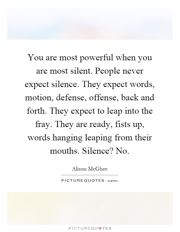 You are most powerful when you are most silent. People never expect silence. They expect words, motion, defense, offense, back and forth. They expect to leap into the fray. They are ready, fists up, words hanging leaping from their mouths. Silence? No Picture Quote #1