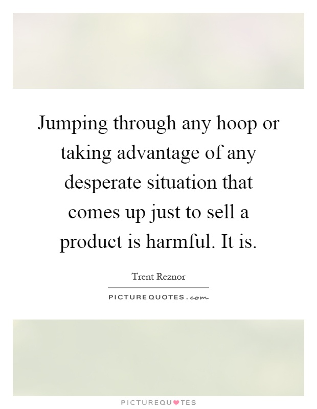 Jumping through any hoop or taking advantage of any desperate situation that comes up just to sell a product is harmful. It is Picture Quote #1