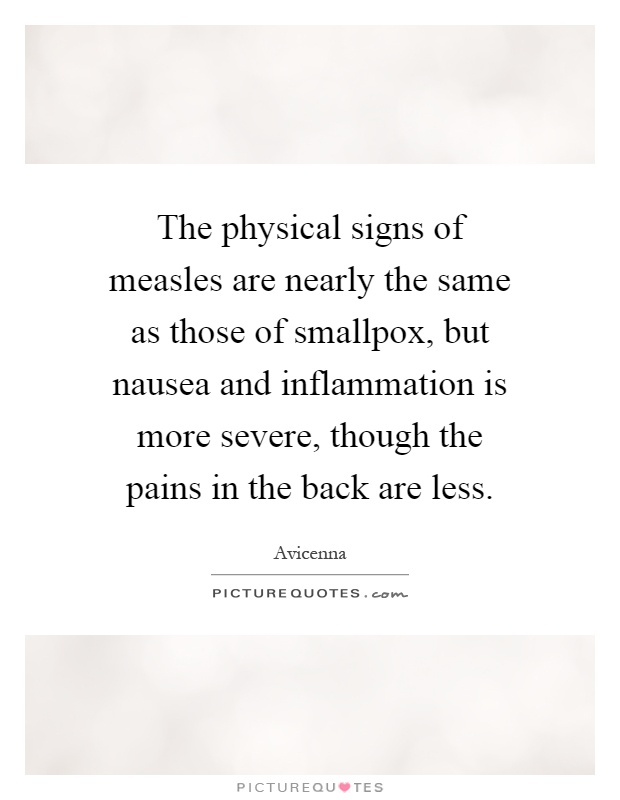 The physical signs of measles are nearly the same as those of smallpox, but nausea and inflammation is more severe, though the pains in the back are less Picture Quote #1
