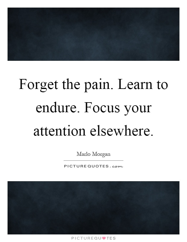 Forget the pain. Learn to endure. Focus your attention elsewhere Picture Quote #1