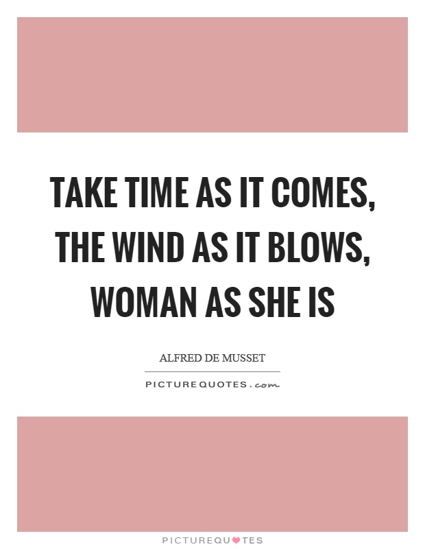 Take time as it comes, the wind as it blows, woman as she is Picture Quote #1