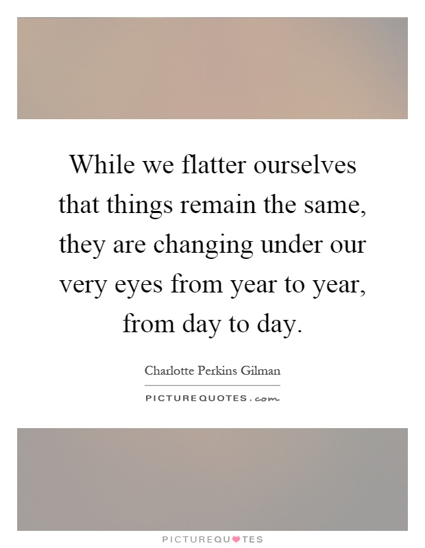 While we flatter ourselves that things remain the same, they are changing under our very eyes from year to year, from day to day Picture Quote #1