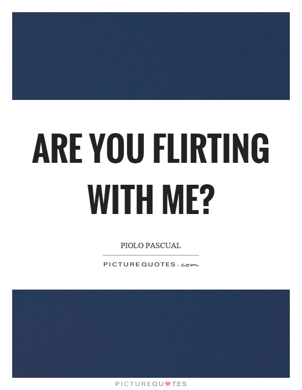 Are you flirting with me? Picture Quote #1
