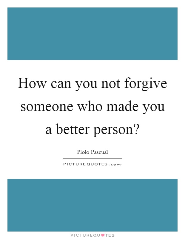 How can you not forgive someone who made you a better person? Picture Quote #1