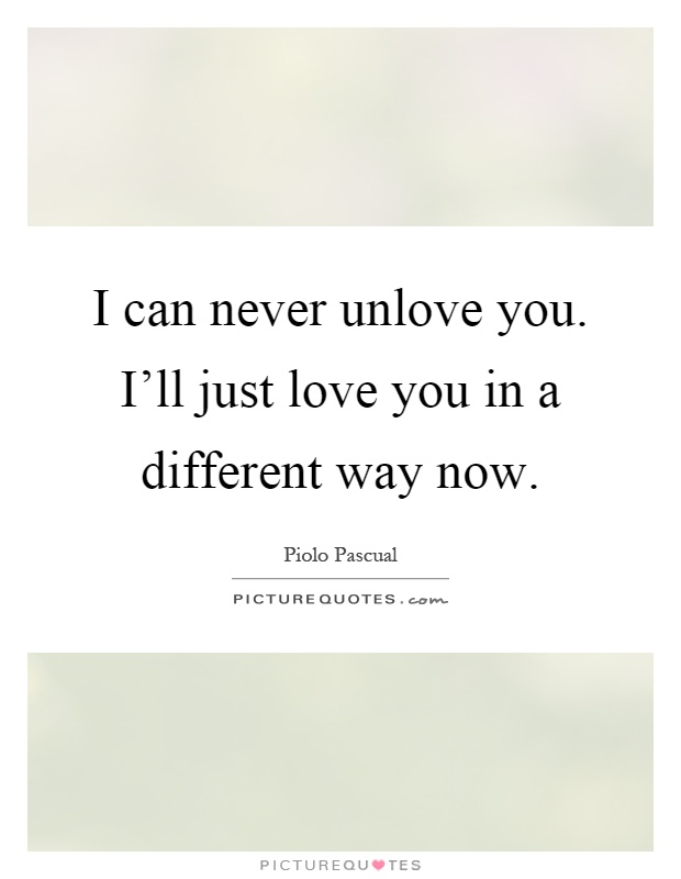 I can never unlove you. I'll just love you in a different way now Picture Quote #1