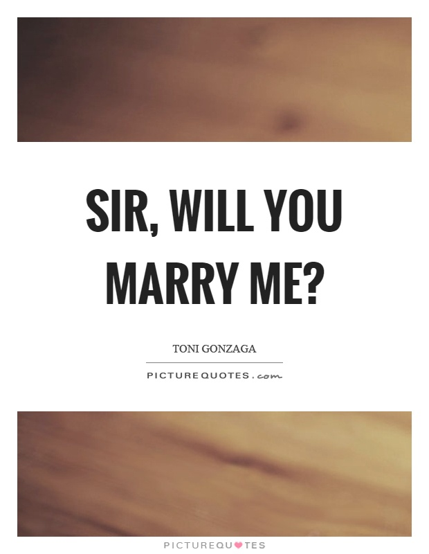 Sir, will you marry me? | Picture Quotes