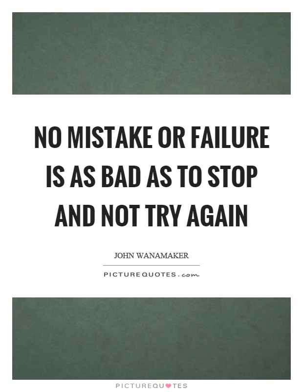 No mistake or failure is as bad as to stop and not try again Picture Quote #1