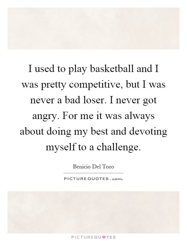 I used to play basketball and I was pretty competitive, but I was never a bad loser. I never got angry. For me it was always about doing my best and devoting myself to a challenge Picture Quote #1