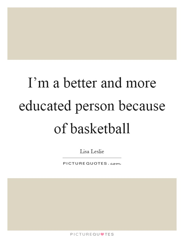 I'm a better and more educated person because of basketball Picture Quote #1