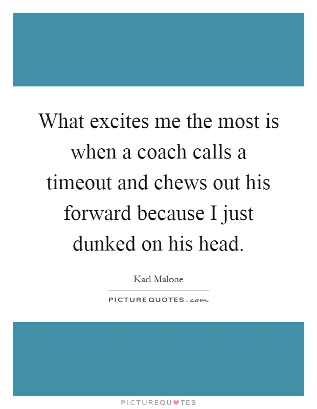 What excites me the most is when a coach calls a timeout and chews out his forward because I just dunked on his head Picture Quote #1