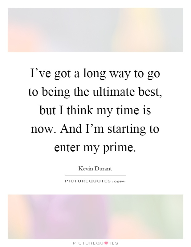 I've got a long way to go to being the ultimate best, but I think my time is now. And I'm starting to enter my prime Picture Quote #1