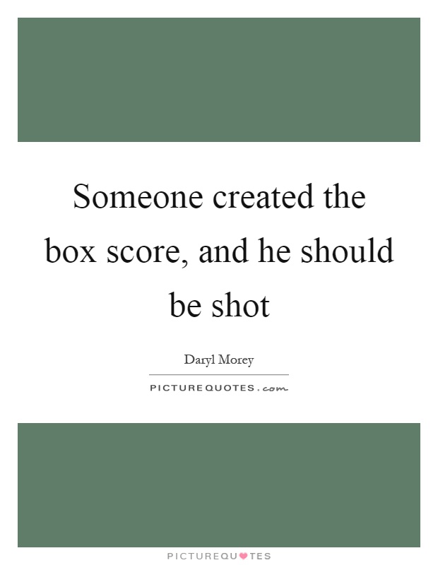 Someone created the box score, and he should be shot Picture Quote #1