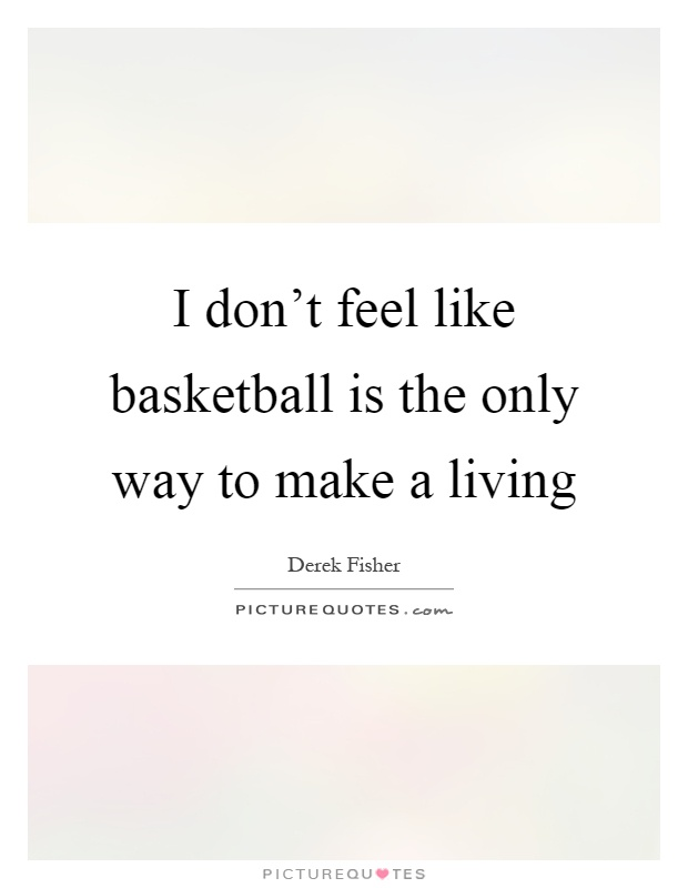I don't feel like basketball is the only way to make a living Picture Quote #1