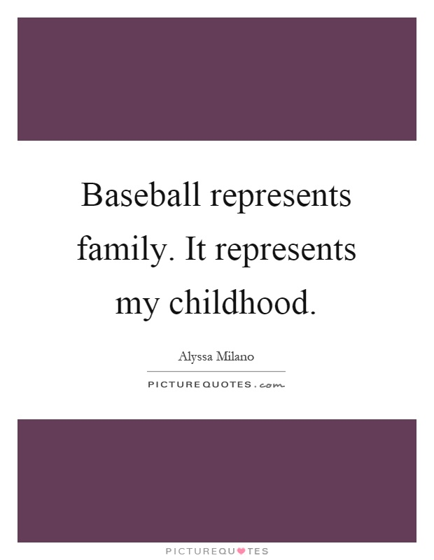 Baseball represents family. It represents my childhood Picture Quote #1