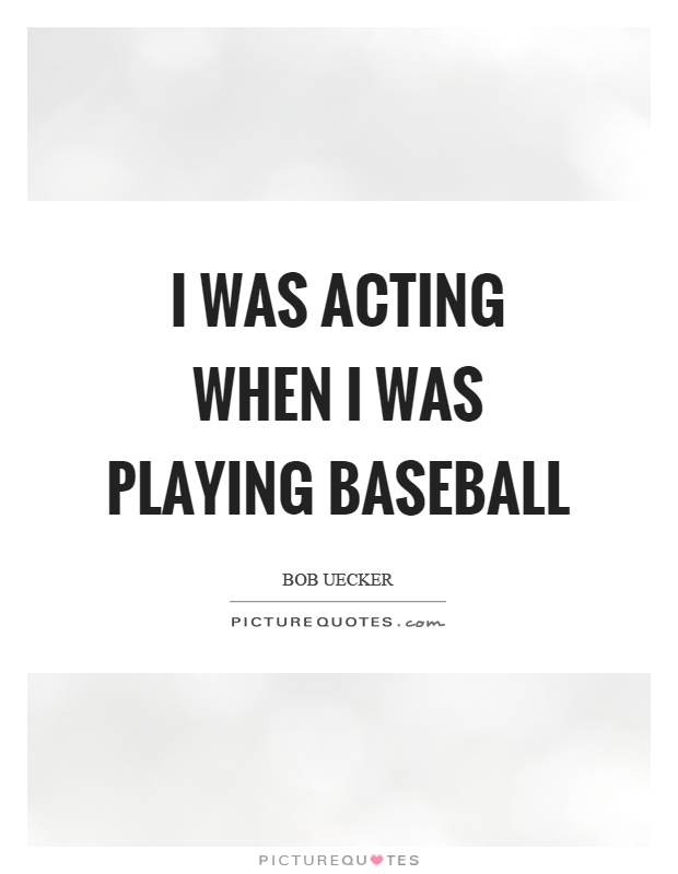 I was acting when I was playing baseball Picture Quote #1