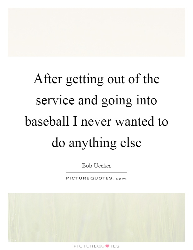After getting out of the service and going into baseball I never wanted to do anything else Picture Quote #1