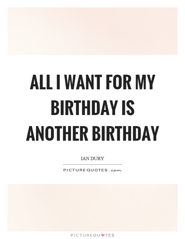 All I want for my birthday is another birthday Picture Quote #1