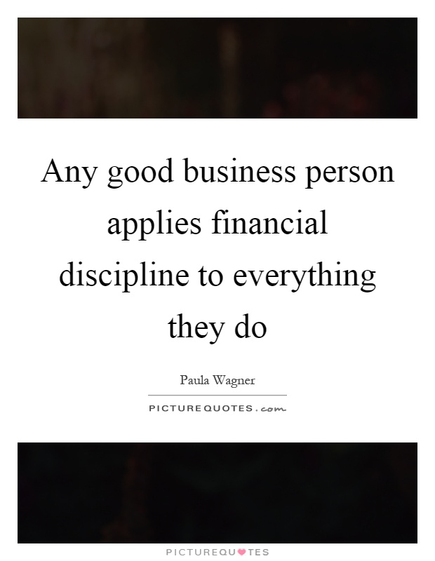 Any good business person applies financial discipline to everything they do Picture Quote #1