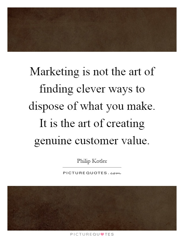 Marketing is not the art of finding clever ways to dispose of what you make. It is the art of creating genuine customer value Picture Quote #1