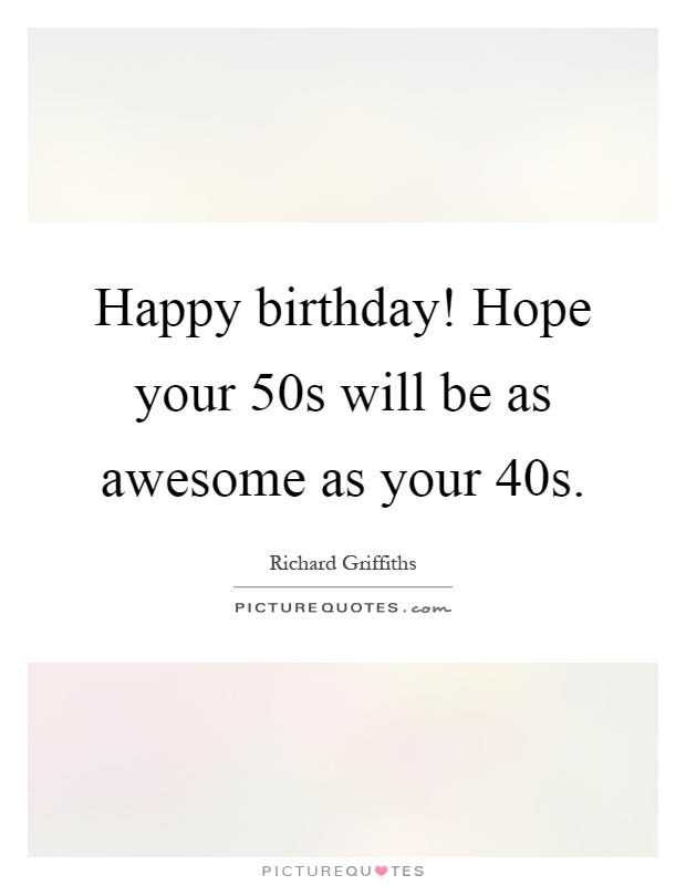 Happy birthday! Hope your 50s will be as awesome as your 40s Picture Quote #1
