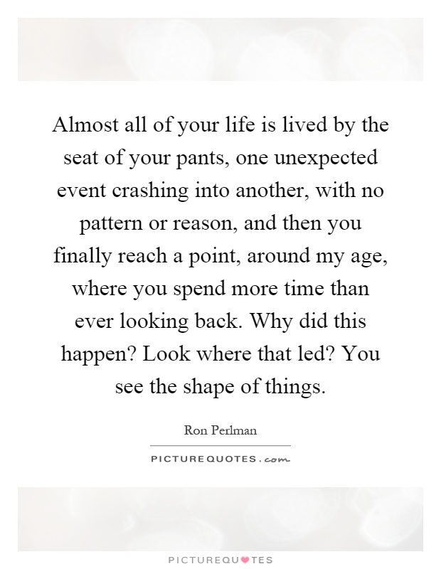 Almost all of your life is lived by the seat of your pants, one unexpected event crashing into another, with no pattern or reason, and then you finally reach a point, around my age, where you spend more time than ever looking back. Why did this happen? Look where that led? You see the shape of things Picture Quote #1