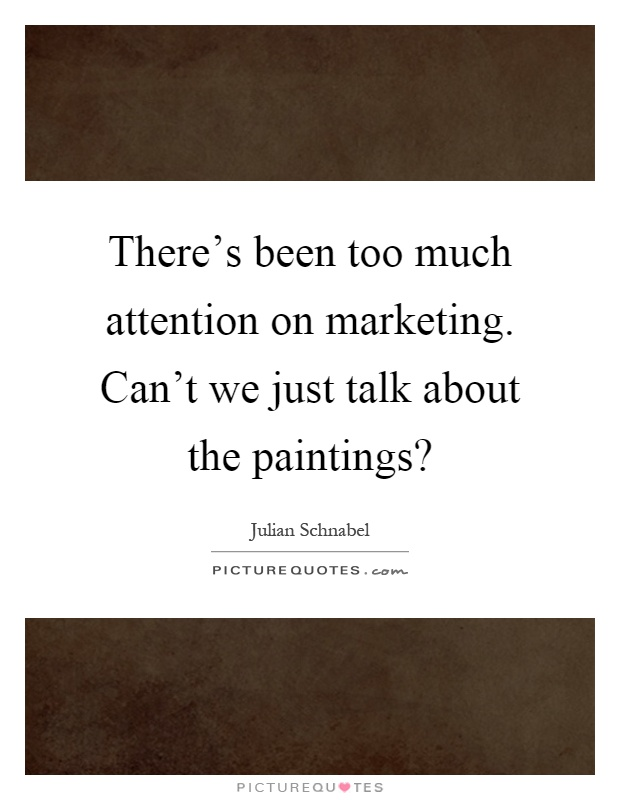 There's been too much attention on marketing. Can't we just talk about the paintings? Picture Quote #1