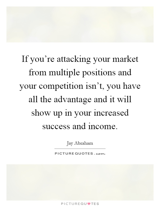 If you're attacking your market from multiple positions and your competition isn't, you have all the advantage and it will show up in your increased success and income Picture Quote #1