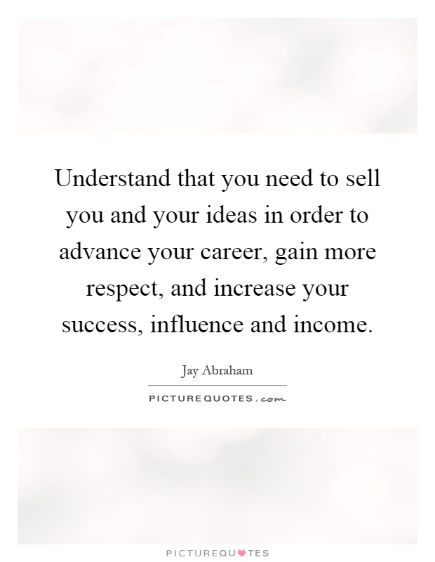 Understand that you need to sell you and your ideas in order to advance your career, gain more respect, and increase your success, influence and income Picture Quote #1