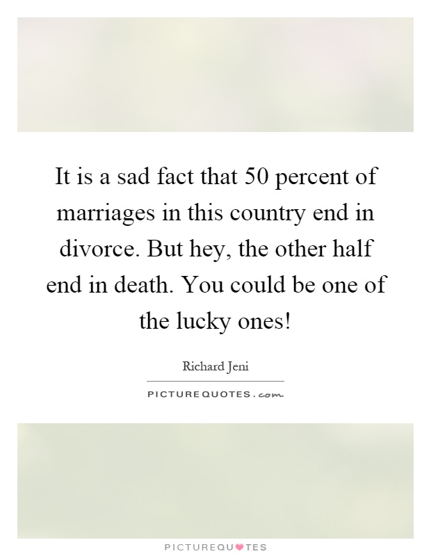 It is a sad fact that 50 percent of marriages in this country end in divorce. But hey, the other half end in death. You could be one of the lucky ones! Picture Quote #1