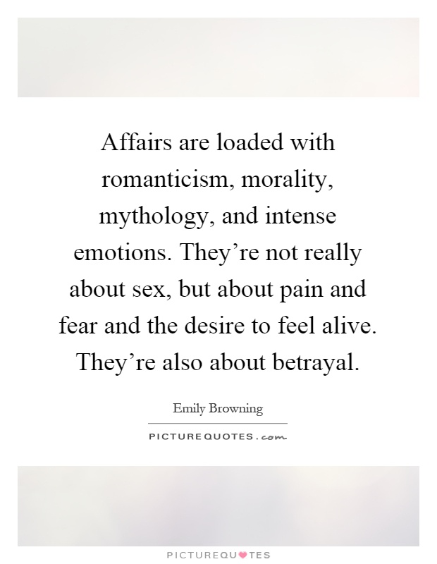 Affairs are loaded with romanticism, morality, mythology, and intense emotions. They're not really about sex, but about pain and fear and the desire to feel alive. They're also about betrayal Picture Quote #1