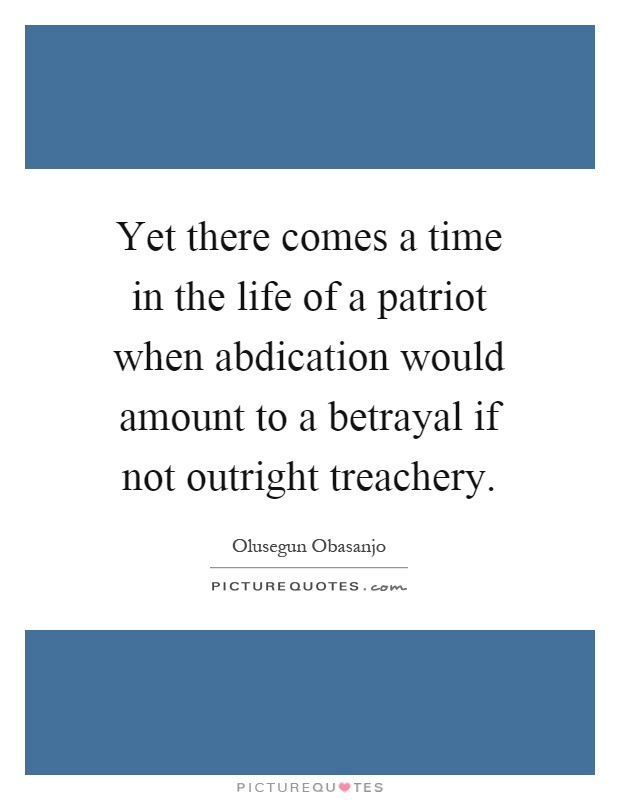 Yet there comes a time in the life of a patriot when abdication would amount to a betrayal if not outright treachery Picture Quote #1