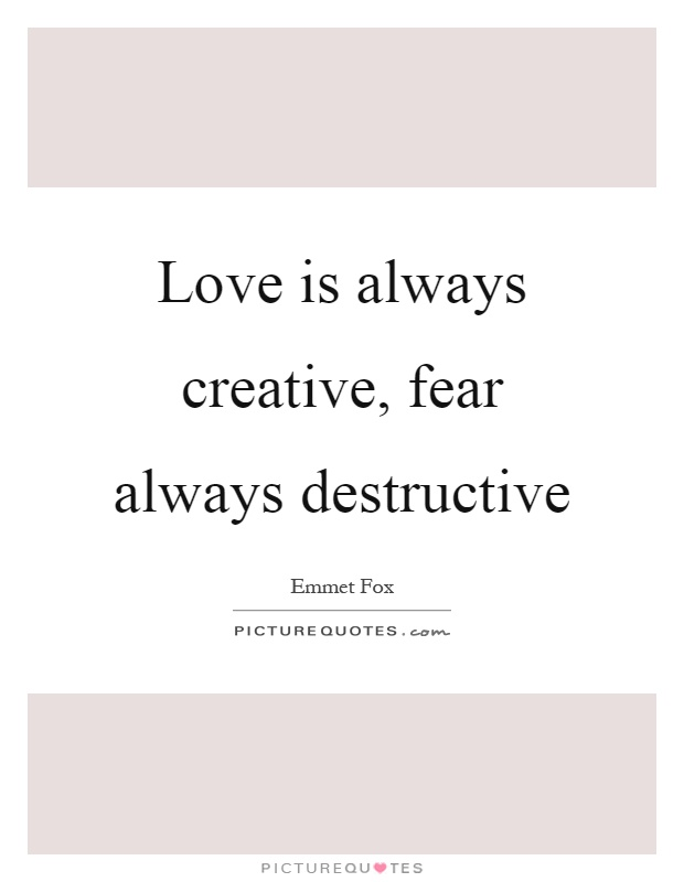 Love is always creative, fear always destructive Picture Quote #1