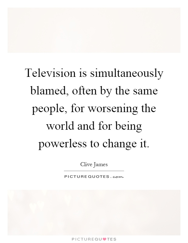 Television is simultaneously blamed, often by the same people, for worsening the world and for being powerless to change it Picture Quote #1