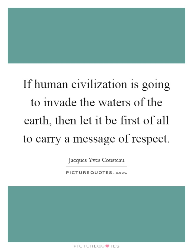 If human civilization is going to invade the waters of the earth, then let it be first of all to carry a message of respect Picture Quote #1