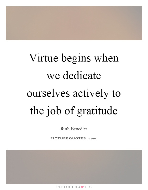 Virtue begins when we dedicate ourselves actively to the job of gratitude Picture Quote #1
