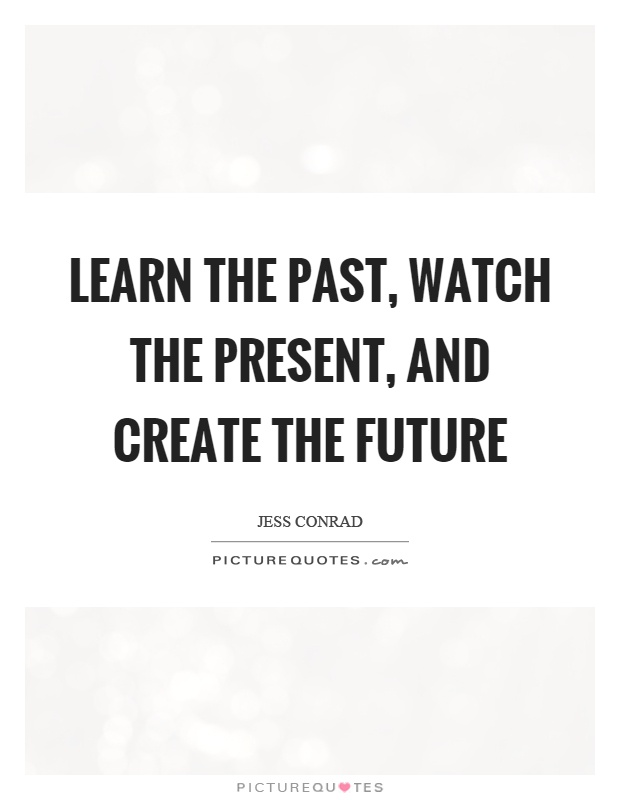 Learn the past, watch the present, and create the future Picture Quote #1