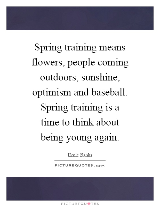 Spring training means flowers, people coming outdoors, sunshine, optimism and baseball. Spring training is a time to think about being young again Picture Quote #1