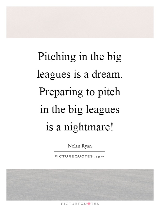 Pitching in the big leagues is a dream. Preparing to pitch in the big leagues is a nightmare! Picture Quote #1