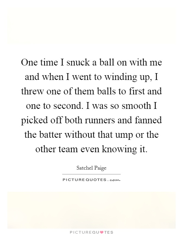 One time I snuck a ball on with me and when I went to winding up, I threw one of them balls to first and one to second. I was so smooth I picked off both runners and fanned the batter without that ump or the other team even knowing it Picture Quote #1