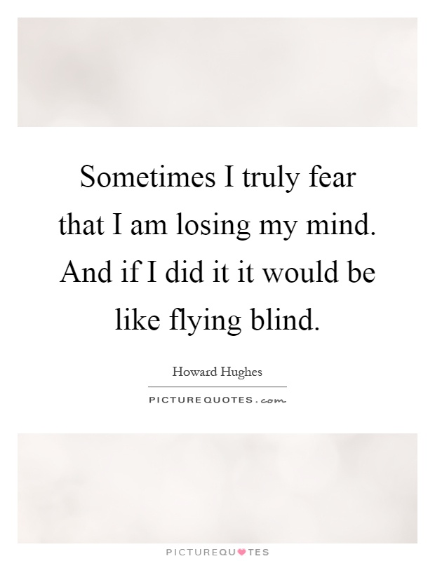 Sometimes I truly fear that I am losing my mind. And if I did it it would be like flying blind Picture Quote #1