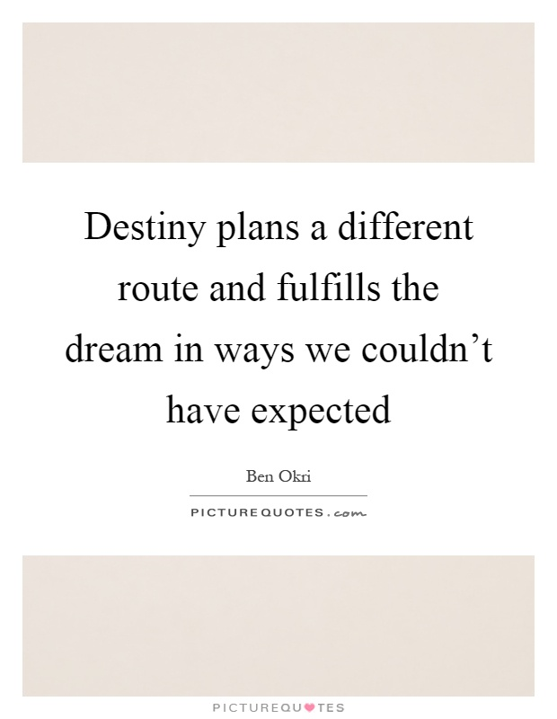 Destiny plans a different route and fulfills the dream in ways we couldn't have expected Picture Quote #1