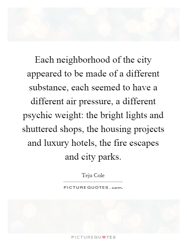 Each neighborhood of the city appeared to be made of a different substance, each seemed to have a different air pressure, a different psychic weight: the bright lights and shuttered shops, the housing projects and luxury hotels, the fire escapes and city parks Picture Quote #1